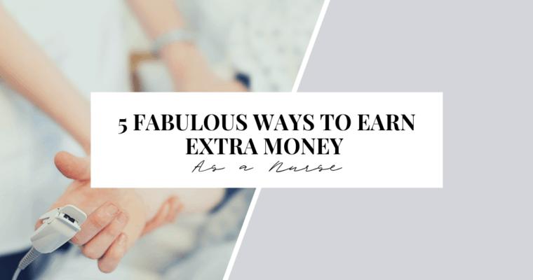 5 Fabulous Ways to Earn Extra Money as a Nurse